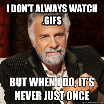 I don't always watch .gifs but when I do, it's never just once
