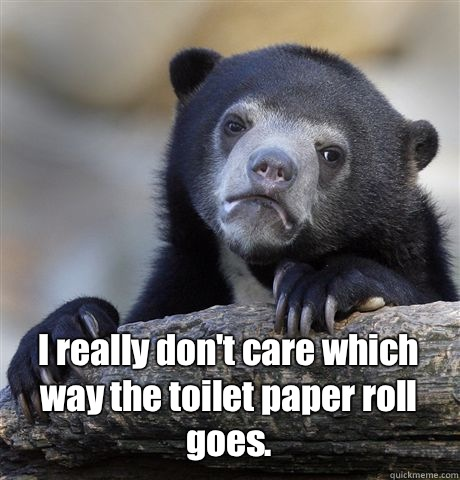 I really don't care which way the toilet paper roll goes. -  I really don't care which way the toilet paper roll goes.  Confession Bear