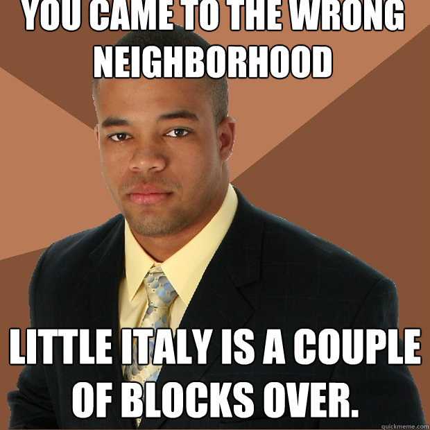 You came to the wrong neighborhood Little Italy is a couple of blocks over. - You came to the wrong neighborhood Little Italy is a couple of blocks over.  Successful Black Man
