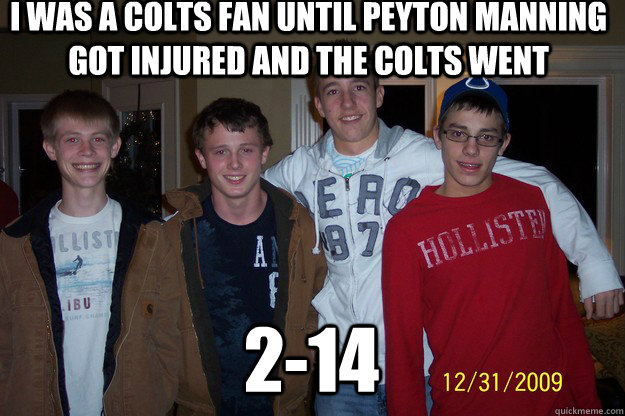 i was a colts fan until Peyton Manning got injured and the colts went 2-14