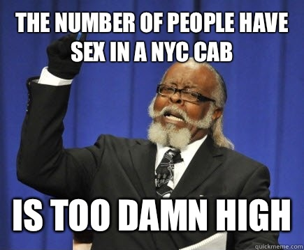 The number of people have sex in a NYC cab Is too damn high - The number of people have sex in a NYC cab Is too damn high  Too Damn High