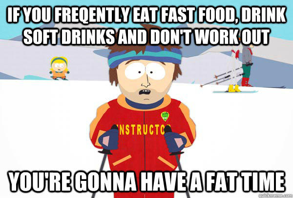 if you freqently eat fast food, drink soft drinks and don't work out You're gonna have a fat time  Super Cool Ski Instructor