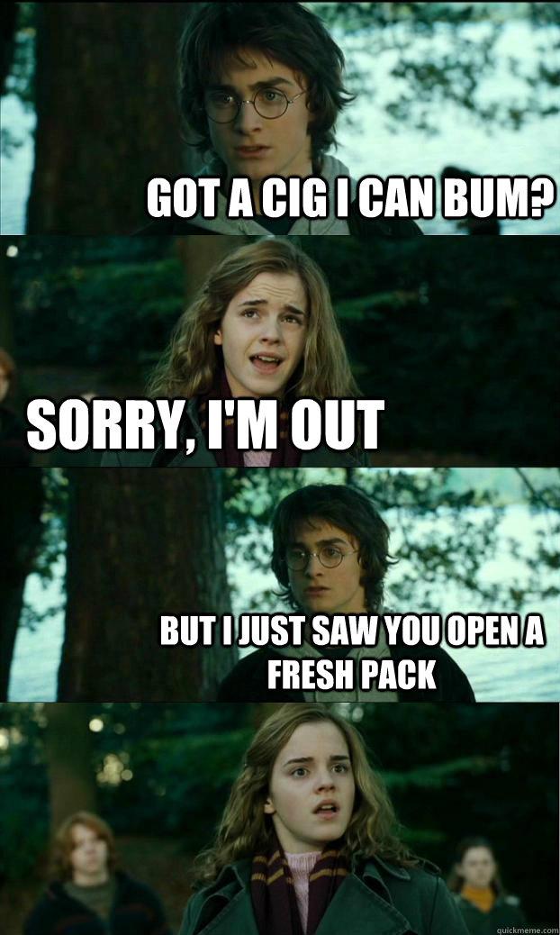 got a cig i can bum? sorry, i'm out but i just saw you open a fresh pack - got a cig i can bum? sorry, i'm out but i just saw you open a fresh pack  Horny Harry