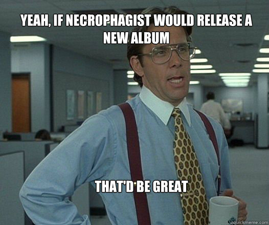 Yeah, if necrophagist would release a new album that'd be great  - Yeah, if necrophagist would release a new album that'd be great   Scumbag boss