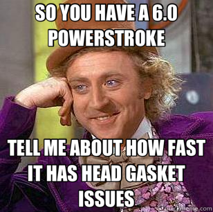 SO YOU HAVE A 6.0 POWERSTROKE TELL ME ABOUT HOW FAST IT HAS HEAD GASKET ISSUES - SO YOU HAVE A 6.0 POWERSTROKE TELL ME ABOUT HOW FAST IT HAS HEAD GASKET ISSUES  Condescending Wonka