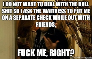I do not want to deal with the bull shit so I ask the waitress to put me on a separate check while out with friends. fuck me, right? - I do not want to deal with the bull shit so I ask the waitress to put me on a separate check while out with friends. fuck me, right?  Misc