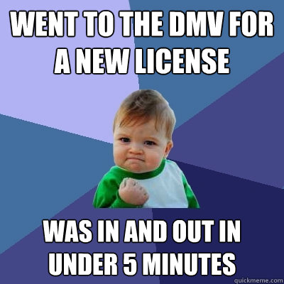 Went to the DMV for a new License  Was in and out in under 5 Minutes  - Went to the DMV for a new License  Was in and out in under 5 Minutes   Success Kid