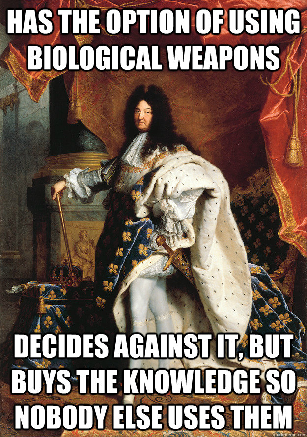 Has the option of using biological weapons Decides against it, but buys the knowledge so nobody else uses them - Has the option of using biological weapons Decides against it, but buys the knowledge so nobody else uses them  Good Guy King Louis XIV