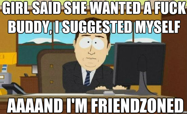 Girl said she wanted a fuck buddy, I suggested myself AAAAND I'm friendzoned - Girl said she wanted a fuck buddy, I suggested myself AAAAND I'm friendzoned  aaaand its gone