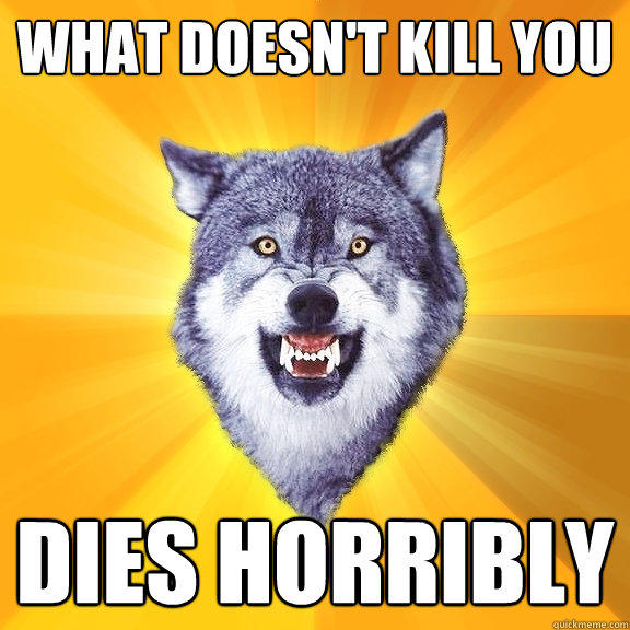 what doesn't kill you dies horribly - what doesn't kill you dies horribly  Courage Wolf