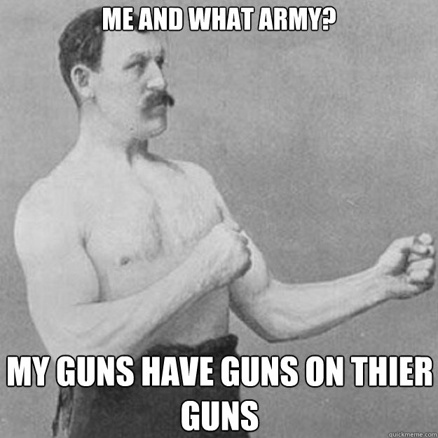 Me and what army? My guns have guns on thier guns - Me and what army? My guns have guns on thier guns  overly manly man
