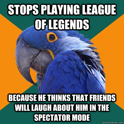 Stops playing League of legends  Because he thinks that Friends will laugh about him in the spectator mode - Stops playing League of legends  Because he thinks that Friends will laugh about him in the spectator mode  Paranoid Parrot