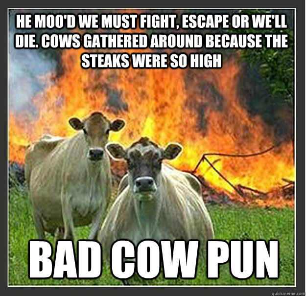 he moo'd we must fight, escape or we'll die. Cows gathered around because the STEAKS were so High Bad Cow Pun - he moo'd we must fight, escape or we'll die. Cows gathered around because the STEAKS were so High Bad Cow Pun  Evil cows