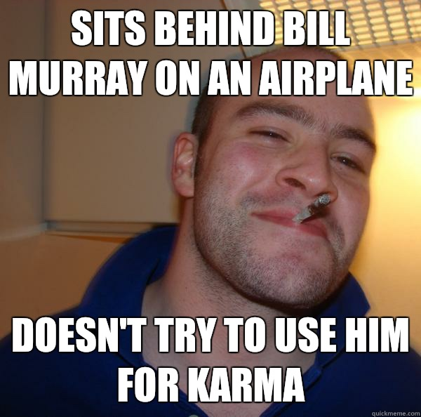 145dafa858b7c2b933fdfca2adba199e6fbbeaff0a3aab37b6bb9b9f443e1cac sits behind bill murray on an airplane doesn't try to use him for,Murray Meme