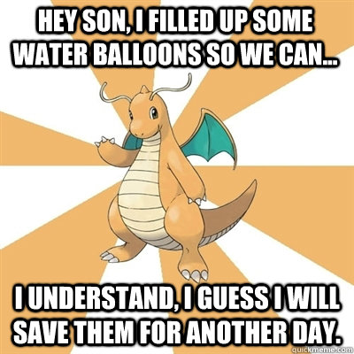 Hey son, I filled up some water balloons so we can... I understand, I guess I will save them for another day.  Dragonite Dad