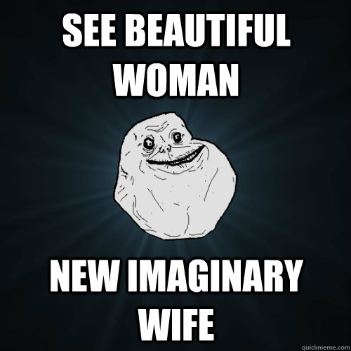 See beautiful woman New imaginary wife - See beautiful woman New imaginary wife  Forever Alone