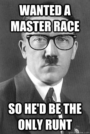 Wanted a master race so he'd be the only runt