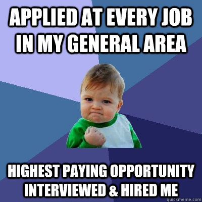Applied at every job in my general area Highest paying opportunity interviewed & hired me - Applied at every job in my general area Highest paying opportunity interviewed & hired me  Success Kid