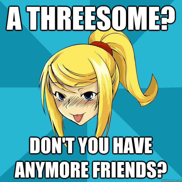 A threesome? Don't you have anymore friends?