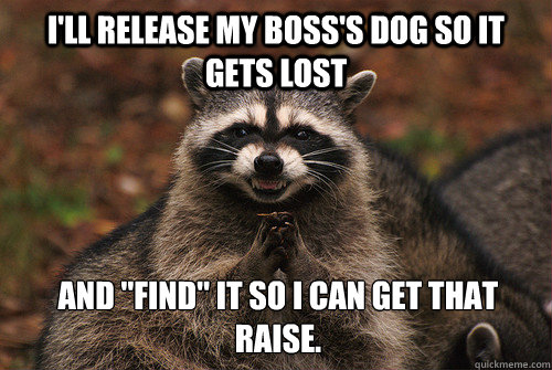 I'll release my boss's dog so it gets lost and