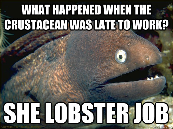 What happened when the crustacean was late to work?  She lobster job - What happened when the crustacean was late to work?  She lobster job  Bad Joke Eel