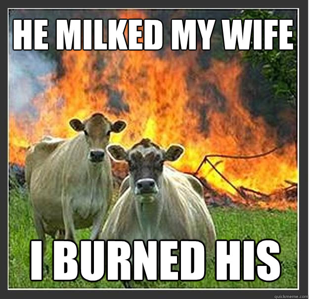 he milked my wife i burned his - he milked my wife i burned his  Evil cows