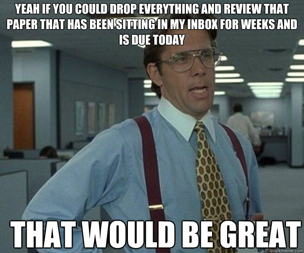 Yeah if you could drop everything and review that paper that has been sitting in my inbox for weeks and is due today THAT WOULD BE GREAT - Yeah if you could drop everything and review that paper that has been sitting in my inbox for weeks and is due today THAT WOULD BE GREAT  that would be great