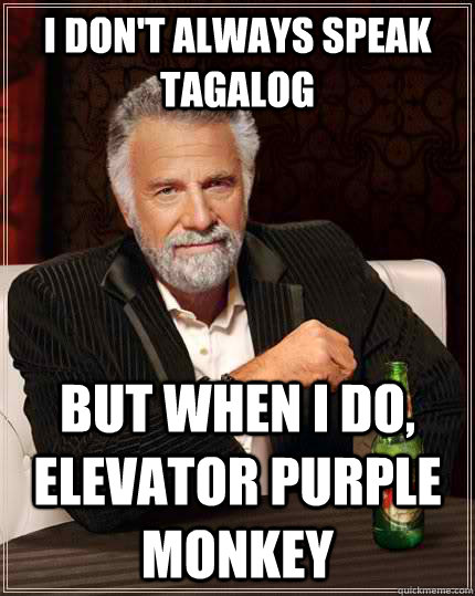 i don't always speak tagalog but when I do, elevator purple monkey - i don't always speak tagalog but when I do, elevator purple monkey  The Most Interesting Man In The World