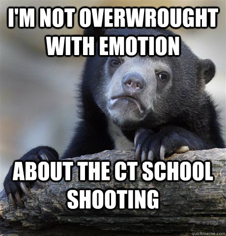 I'm not overwrought with emotion about the CT school shooting - I'm not overwrought with emotion about the CT school shooting  Confession Bear