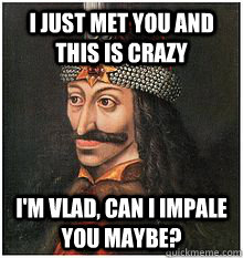 I just met you and this is crazy I'm Vlad, can I impale you maybe? - I just met you and this is crazy I'm Vlad, can I impale you maybe?  Vlad the Impaler