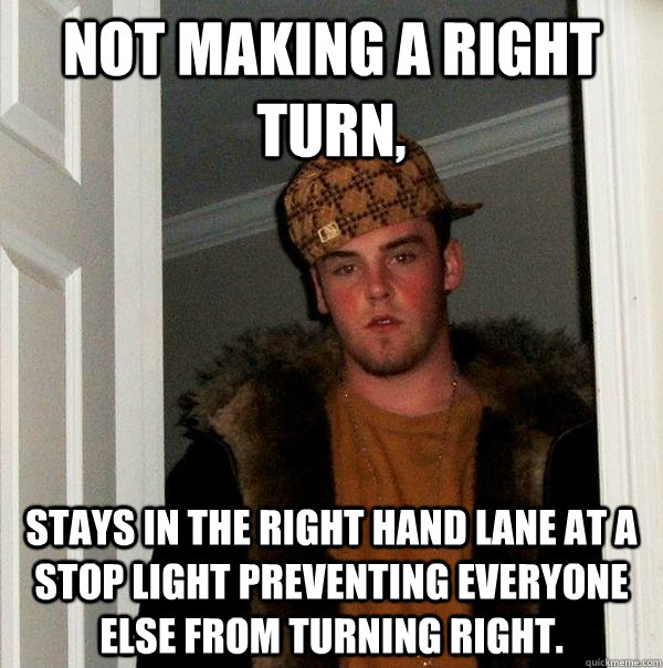 Not making a right turn, Stays in the right hand lane at a stop light preventing everyone else from turning right. - Not making a right turn, Stays in the right hand lane at a stop light preventing everyone else from turning right.  Scumbag Steve