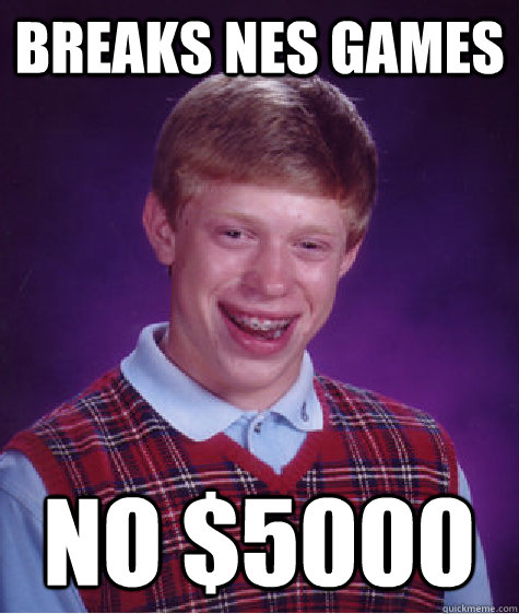Breaks NES games No $5000 - Breaks NES games No $5000  Bad Luck Brian