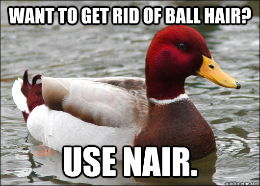 Want to get rid of ball hair? Use Nair. - Want to get rid of ball hair? Use Nair.  Malicious Advice Mallard
