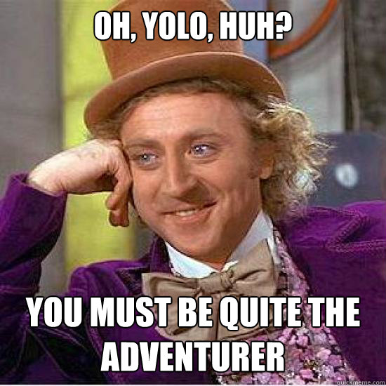 OH, yolo, huh? you must be quite the adventurer
