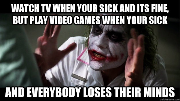 Watch tv when your sick and its fine, but play video games when your sick AND EVERYBODY LOSES THEIR MINDS - Watch tv when your sick and its fine, but play video games when your sick AND EVERYBODY LOSES THEIR MINDS  Joker Mind Loss