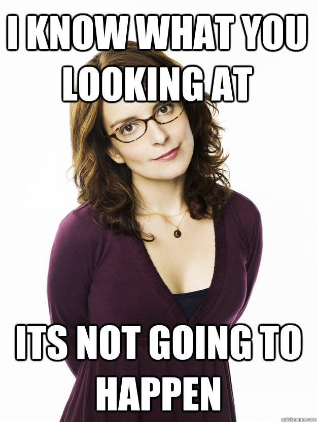 I know what you looking at Its not going to happen  Tina Fey
