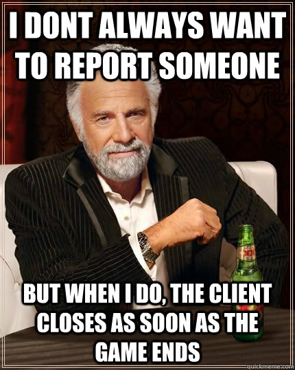 I dont always want to report someone but when i do, the client closes as soon as the game ends