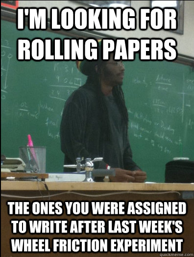 i'm looking for  rolling papers the ones you were assigned to write after last week's wheel friction experiment  - i'm looking for  rolling papers the ones you were assigned to write after last week's wheel friction experiment   Rasta Science Teacher