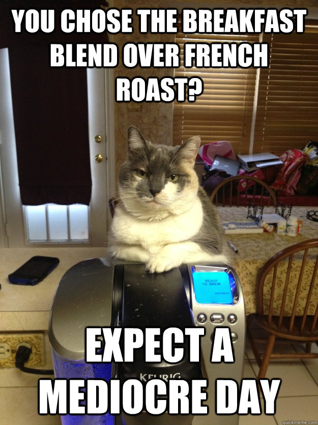 you chose the breakfast blend over french roast? expect a mediocre day  Condescending Keurig Cat