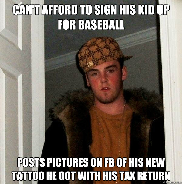 Can't afford to sign his kid up for baseball posts pictures on fb of his new tattoo he got with his tax return - Can't afford to sign his kid up for baseball posts pictures on fb of his new tattoo he got with his tax return  Scumbag Steve