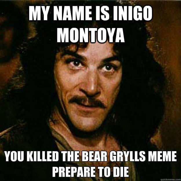 My name is inigo montoya You killed the bear grylls meme  Prepare to die  Inigo Montoya