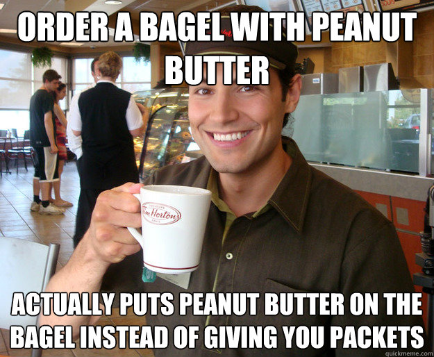 order a bagel with peanut butter actually puts peanut butter on the bagel instead of giving you packets - order a bagel with peanut butter actually puts peanut butter on the bagel instead of giving you packets  Good Guy Tim Hortons Employee