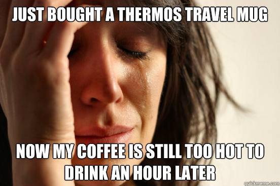 just bought a Thermos Travel mug Now my coffee is still too hot to drink an hour later - just bought a Thermos Travel mug Now my coffee is still too hot to drink an hour later  First World Problems