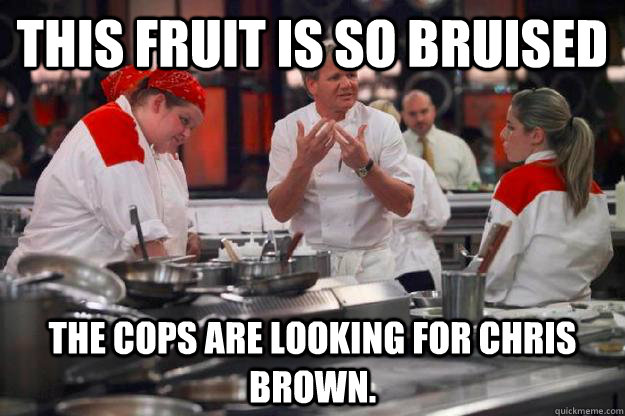 This fruit is so bruised  The cops are looking for Chris brown.