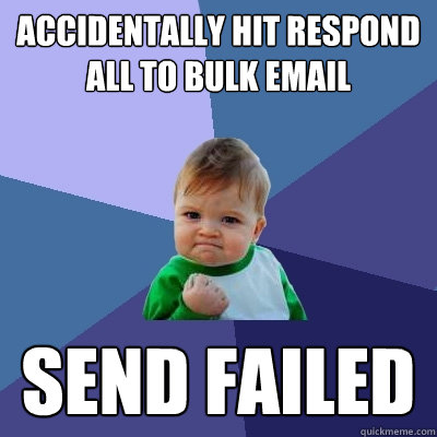 Accidentally hit respond all to bulk email Send failed - Accidentally hit respond all to bulk email Send failed  Success Kid