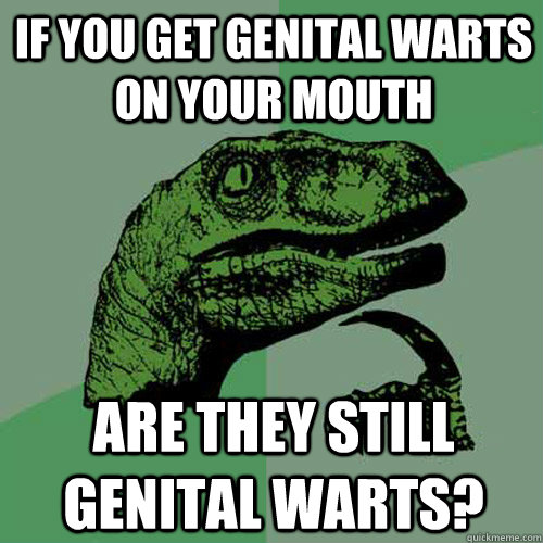 If you get genital warts on your mouth are they still genital warts? - If you get genital warts on your mouth are they still genital warts?  Philosoraptor