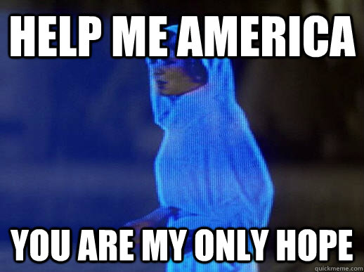 HELP ME AMERICA You are my only hope - HELP ME AMERICA You are my only hope  help me obi-wan kenobi