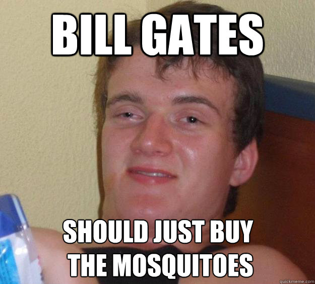 Bill Gates should just buy  the mosquitoes - Bill Gates should just buy  the mosquitoes  10 Guy