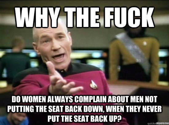 WHY THE FUCK DO WOMEN ALWAYS COMPLAIN ABOUT MEN NOT PUTTING THE SEAT BACK DOWN, WHEN THEY NEVER PUT THE SEAT BACK UP? - WHY THE FUCK DO WOMEN ALWAYS COMPLAIN ABOUT MEN NOT PUTTING THE SEAT BACK DOWN, WHEN THEY NEVER PUT THE SEAT BACK UP?  Annoyed Picard HD
