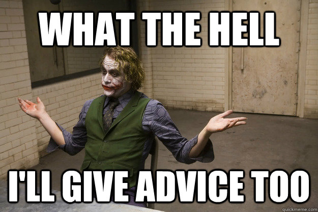 What the hell I'll give advice too - What the hell I'll give advice too  Joker Aint Mad